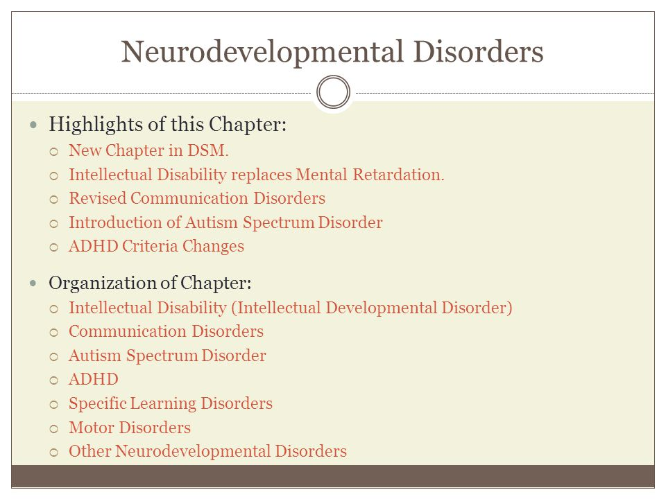 Neurodevelopmental Disorders Highlights of this Chapter:  New Chapter in DSM.  Intellectual Disability replaces Mental Retardation.  Revised Commun