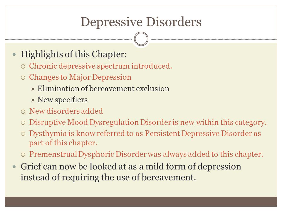 Depressive Disorders Highlights of this Chapter:  Chronic depressive spectrum introduced.  Changes to Major Depression  Elimination of bereavement
