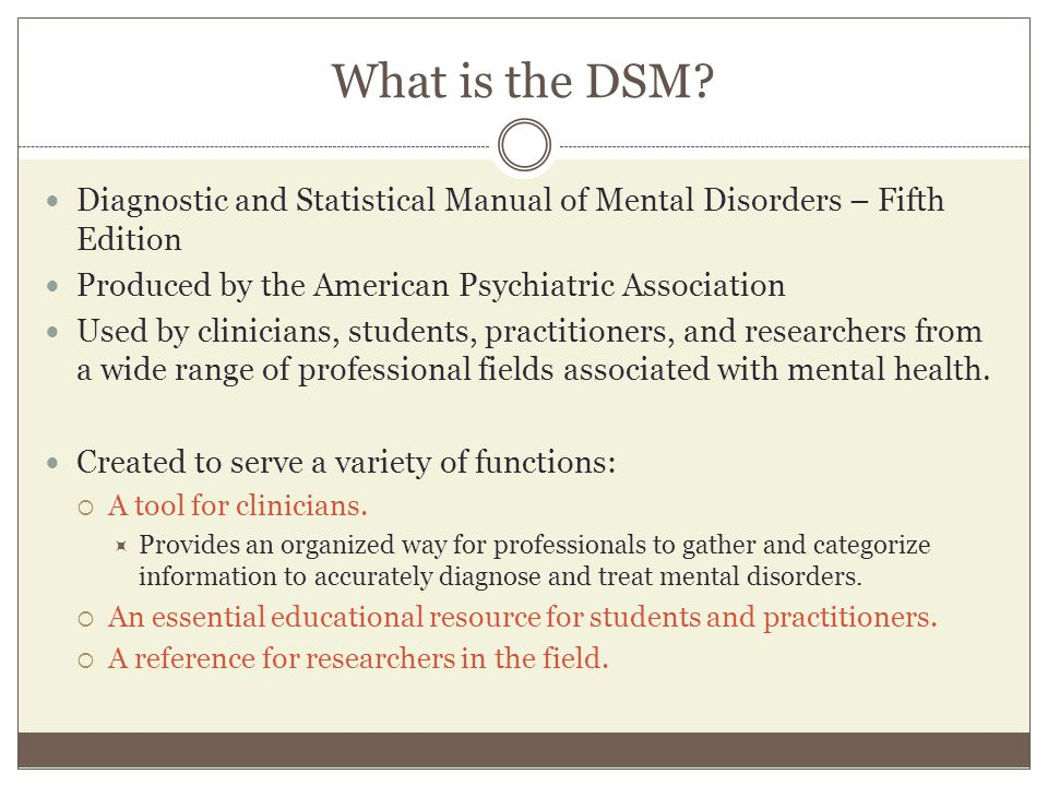 What is the DSM? Diagnostic and Statistical Manual of Mental Disorders – Fifth Edition Produced by the American Psychiatric Association Used by clinic