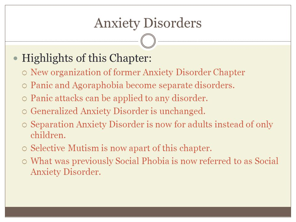 Anxiety Disorders Highlights of this Chapter:  New organization of former Anxiety Disorder Chapter  Panic and Agoraphobia become separate disorders.