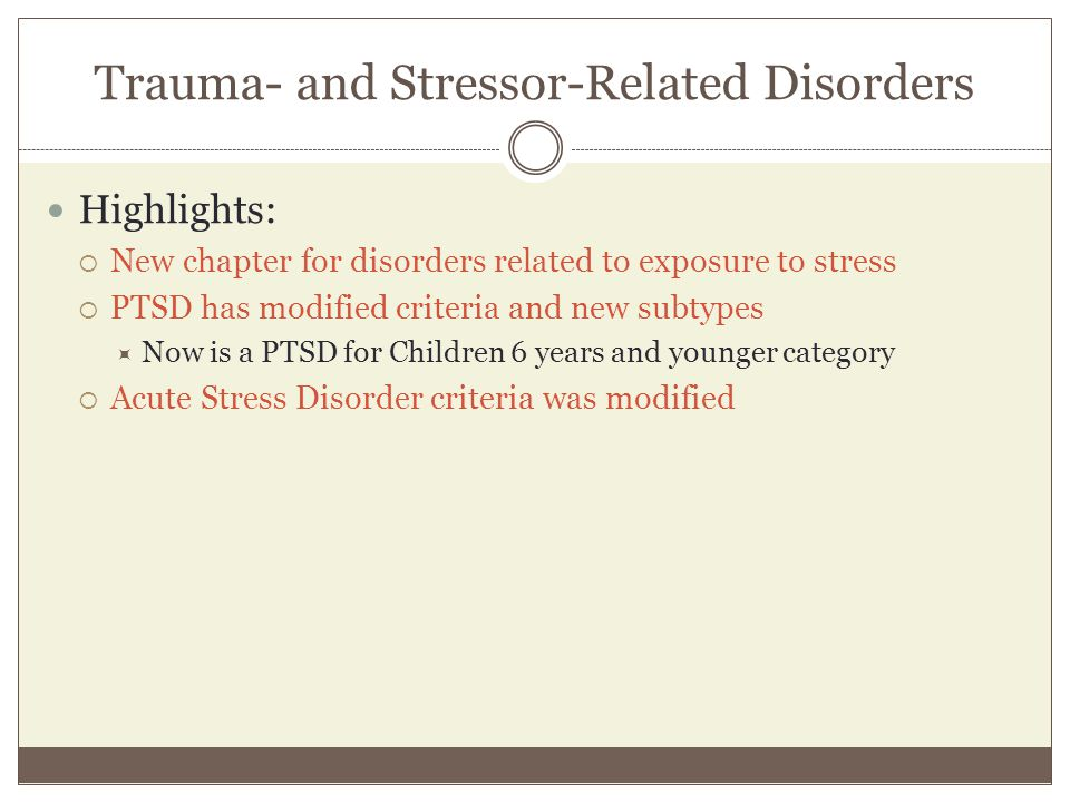 Trauma- and Stressor-Related Disorders Highlights:  New chapter for disorders related to exposure to stress  PTSD has modified criteria and new subt