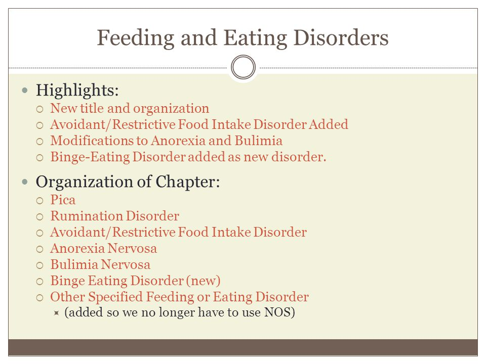 Feeding and Eating Disorders Highlights:  New title and organization  Avoidant/Restrictive Food Intake Disorder Added  Modifications to Anorexia an
