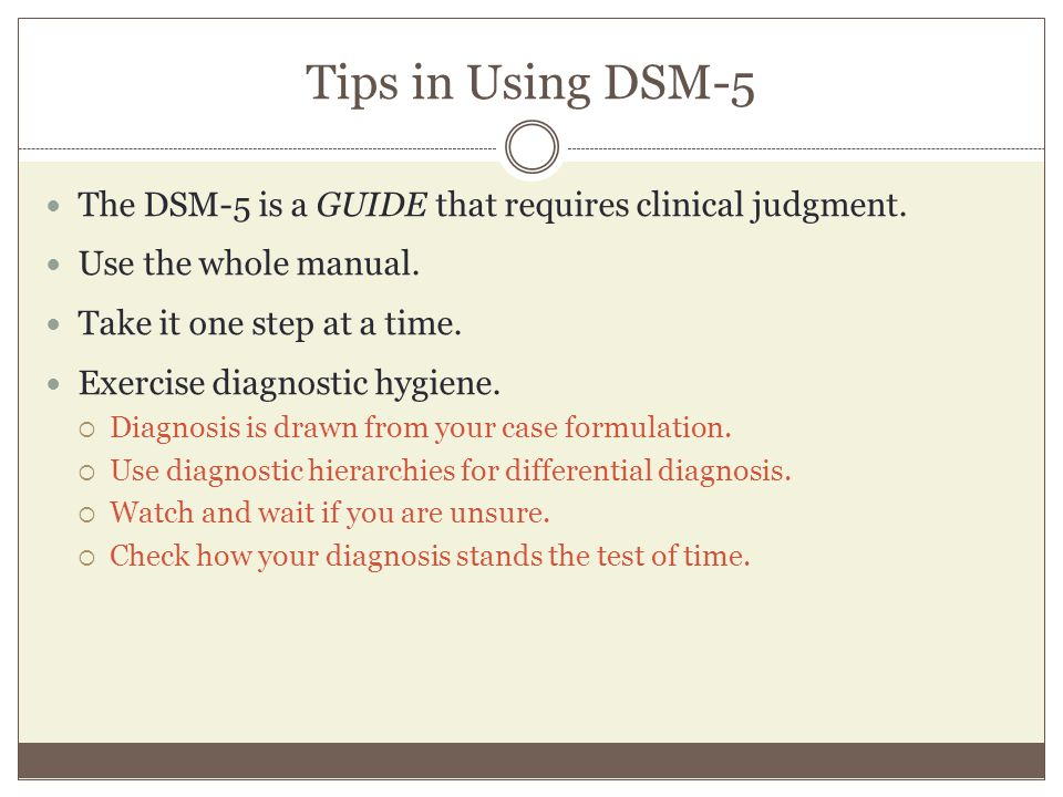 Tips in Using DSM-5 The DSM-5 is a GUIDE that requires clinical judgment. Use the whole manual. Take it one step at a time. Exercise diagnostic hygien