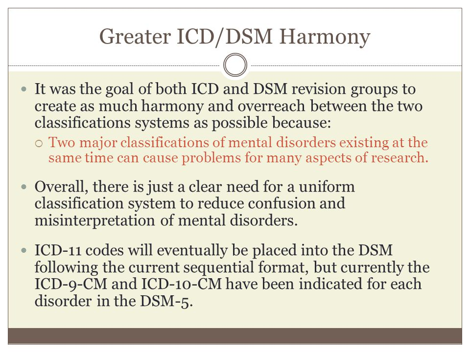 Greater ICD/DSM Harmony It was the goal of both ICD and DSM revision groups to create as much harmony and overreach between the two classifications sy