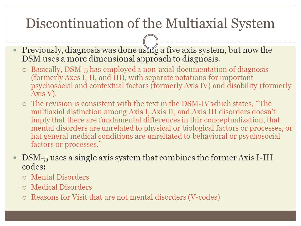 Discontinuation of the Multiaxial System Previously, diagnosis was done using a five axis system, but now the DSM uses a more dimensional approach to
