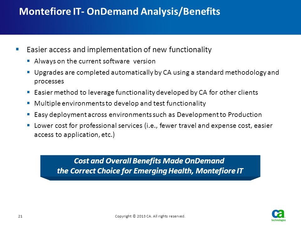 21Copyright © 2013 CA. All rights reserved. Montefiore IT- OnDemand Analysis/Benefits  Easier access and implementation of new functionality  Always