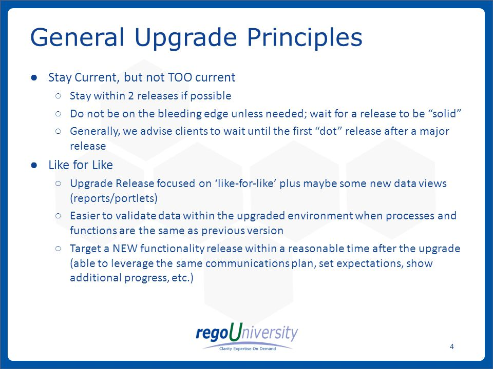 www.regoconsulting.comPhone: 1-888-813-0444 4 General Upgrade Principles ● Stay Current, but not TOO current ○ Stay within 2 releases if possible ○ Do