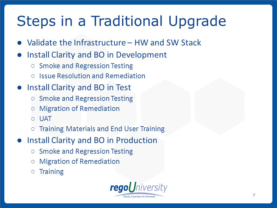 www.regoconsulting.comPhone: 1-888-813-0444 7 ● Validate the Infrastructure – HW and SW Stack ● Install Clarity and BO in Development ○ Smoke and Regression Testing ○ Issue Resolution and Remediation ● Install Clarity and BO in Test ○ Smoke and Regression Testing ○ Migration of Remediation ○ UAT ○ Training Materials and End User Training ● Install Clarity and BO in Production ○ Smoke and Regression Testing ○ Migration of Remediation ○ Training Steps in a Traditional Upgrade