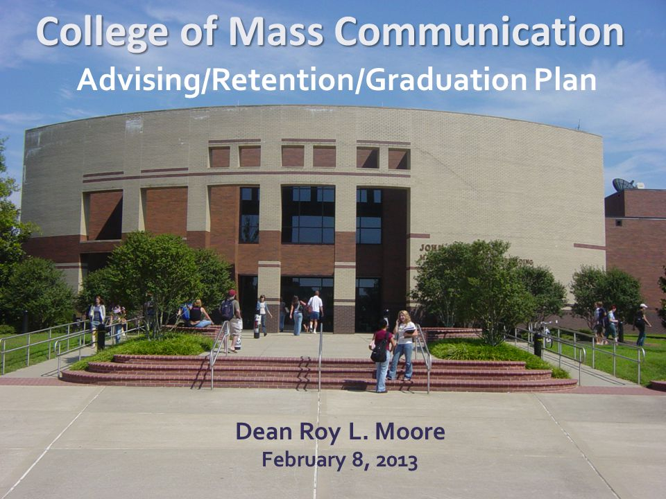 College of Mass Communication Dean Roy L. Moore February 8, 2013 Advising/Retention/Graduation Plan
