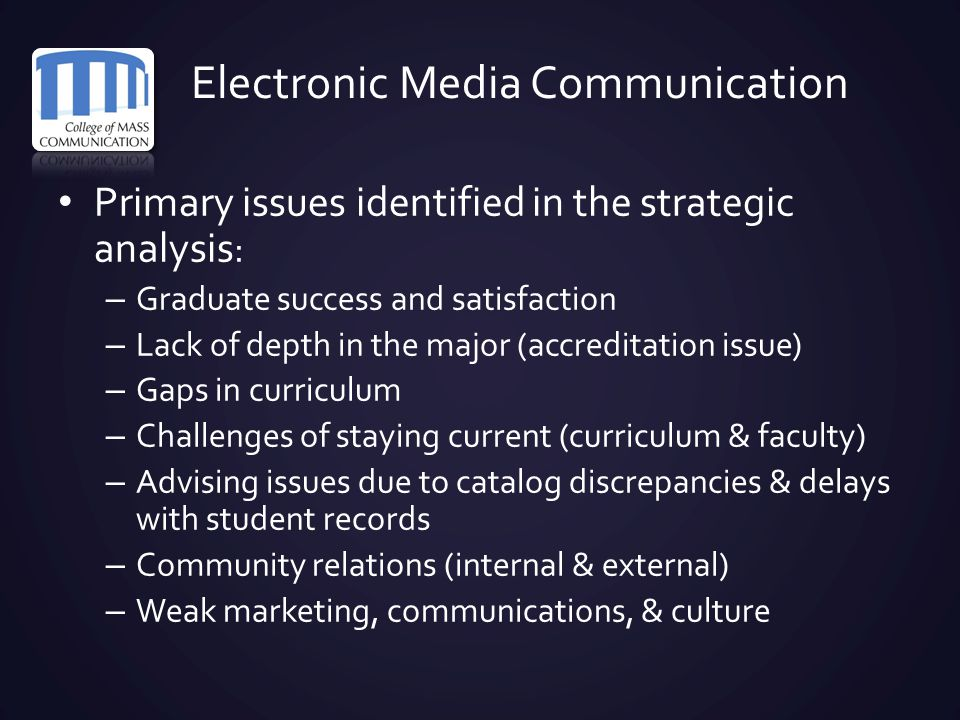 Electronic Media Communication Primary issues identified in the strategic analysis : – Graduate success and satisfaction – Lack of depth in the major