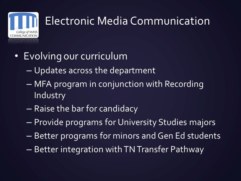Electronic Media Communication Evolving our curriculum – Updates across the department – MFA program in conjunction with Recording Industry – Raise th