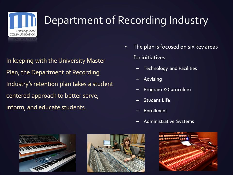 Department of Recording Industry In keeping with the University Master Plan, the Department of Recording Industry's retention plan takes a student cen