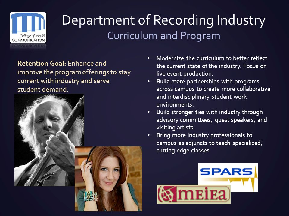Department of Recording Industry Curriculum and Program Retention Goal: Enhance and improve the program offerings to stay current with industry and se