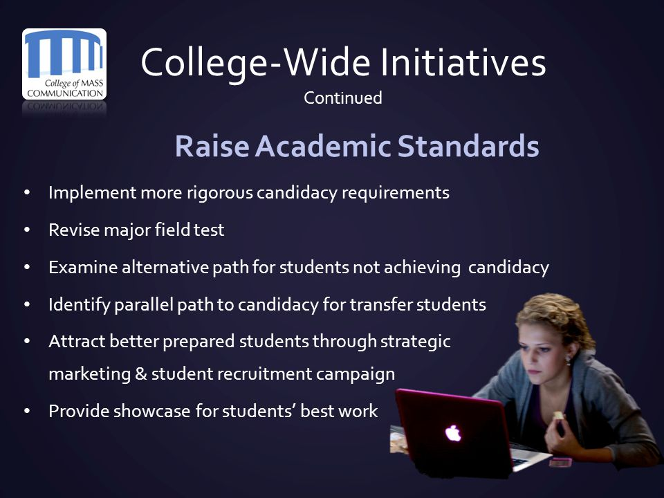 College-Wide Initiatives Continued Raise Academic Standards Implement more rigorous candidacy requirements Revise major field test Examine alternative