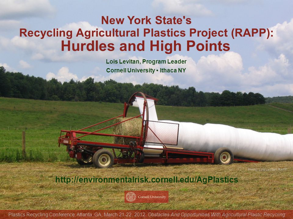 Photo: Lois Levitan, RAPP http://environmentalrisk.cornell.edu/AgPlastics New York State s Recycling Agricultural Plastics Project (RAPP): Lois Levitan, Program Leader Cornell University Ithaca NY Plastics Recycling Conference, Atlanta, GA, March 21-22, 2012: Obstacles And Opportunities With Agricultural Plastic Recycling Hurdles and High Points