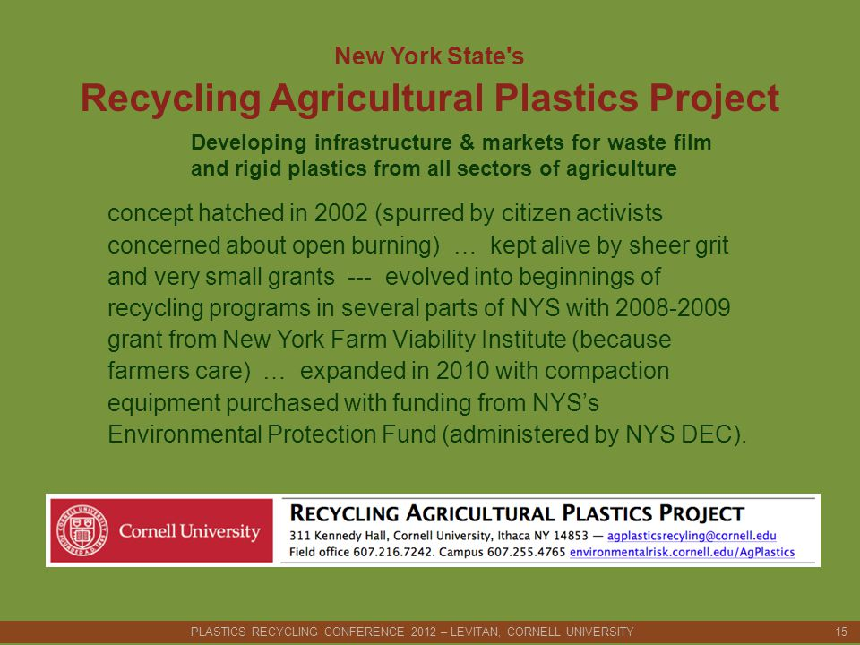 New York State s Recycling Agricultural Plastics Project Developing infrastructure & markets for waste film and rigid plastics from all sectors of agriculture concept hatched in 2002 (spurred by citizen activists concerned about open burning) … kept alive by sheer grit and very small grants --- evolved into beginnings of recycling programs in several parts of NYS with 2008-2009 grant from New York Farm Viability Institute (because farmers care) … expanded in 2010 with compaction equipment purchased with funding from NYS's Environmental Protection Fund (administered by NYS DEC).