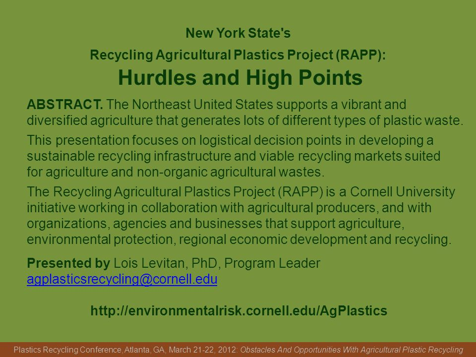 New York State s Recycling Agricultural Plastics Project (RAPP): Hurdles and High Points Plastics Recycling Conference, Atlanta, GA, March 21-22, 2012: Obstacles And Opportunities With Agricultural Plastic Recycling ABSTRACT.
