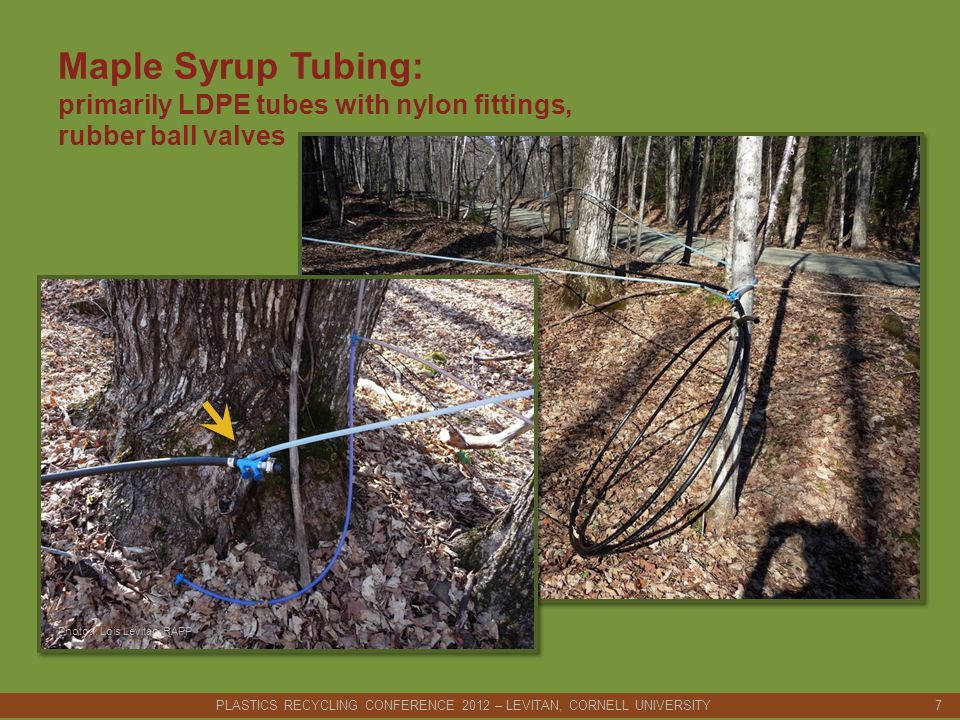 Maple Syrup Tubing: primarily LDPE tubes with nylon fittings, rubber ball valves PLASTICS RECYCLING CONFERENCE 2012 – LEVITAN, CORNELL UNIVERSITY 7 Photoa: Lois Levitan, RAPP