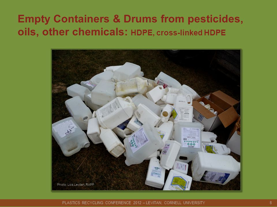 Empty Containers & Drums from pesticides, oils, other chemicals: HDPE, cross-linked HDPE PLASTICS RECYCLING CONFERENCE 2012 – LEVITAN, CORNELL UNIVERSITY 8 Photo: Lois Levitan, RAPP
