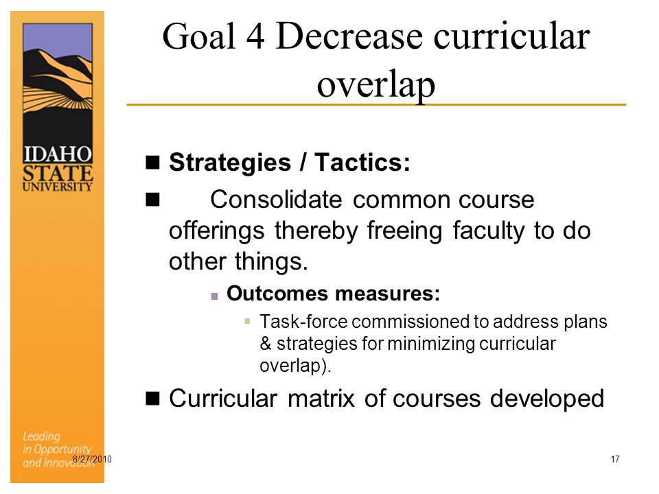 Goal 4 Decrease curricular overlap Strategies / Tactics: Consolidate common course offerings thereby freeing faculty to do other things. Outcomes meas
