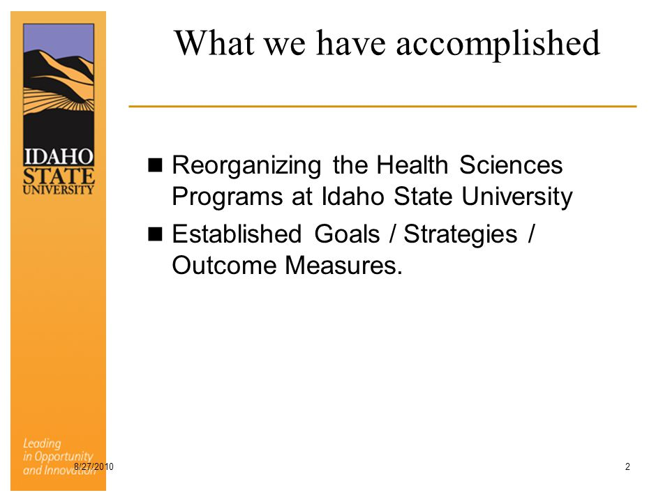 What we have accomplished Reorganizing the Health Sciences Programs at Idaho State University Established Goals / Strategies / Outcome Measures. 8/27/