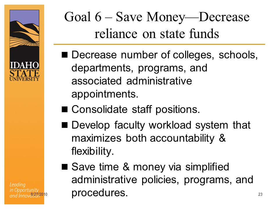Goal 6 – Save Money—Decrease reliance on state funds Decrease number of colleges, schools, departments, programs, and associated administrative appoin
