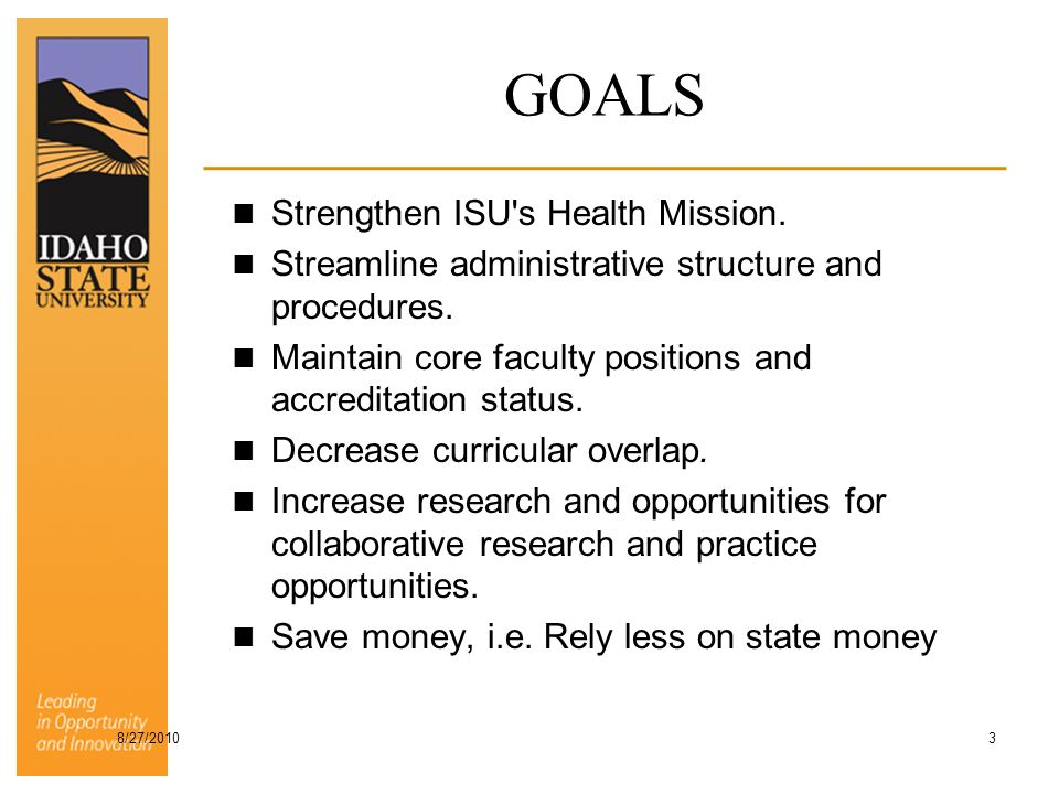 GOALS Strengthen ISU's Health Mission. Streamline administrative structure and procedures. Maintain core faculty positions and accreditation status. D