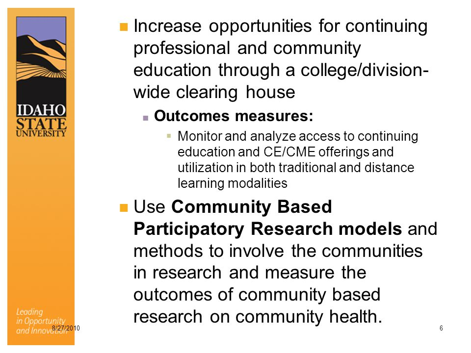 Increase opportunities for continuing professional and community education through a college/division- wide clearing house Outcomes measures:  Monitor and analyze access to continuing education and CE/CME offerings and utilization in both traditional and distance learning modalities Use Community Based Participatory Research models and methods to involve the communities in research and measure the outcomes of community based research on community health.