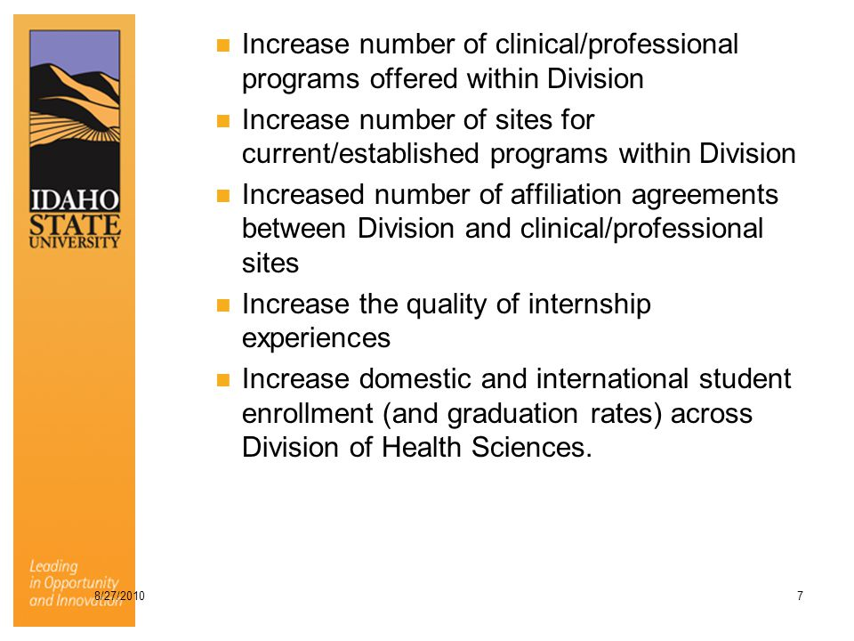 Increase number of clinical/professional programs offered within Division Increase number of sites for current/established programs within Division Increased number of affiliation agreements between Division and clinical/professional sites Increase the quality of internship experiences Increase domestic and international student enrollment (and graduation rates) across Division of Health Sciences.