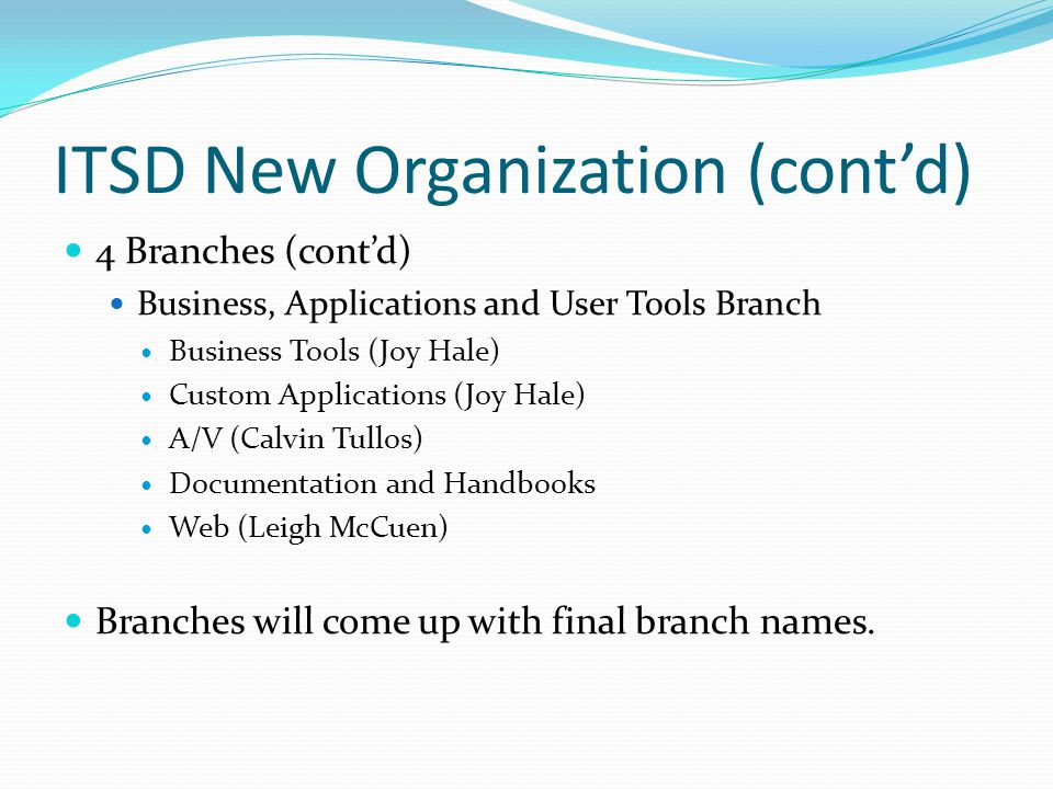 ITSD New Organization (cont'd) 4 Branches (cont'd) Business, Applications and User Tools Branch Business Tools (Joy Hale) Custom Applications (Joy Hale) A/V (Calvin Tullos) Documentation and Handbooks Web (Leigh McCuen) Branches will come up with final branch names.