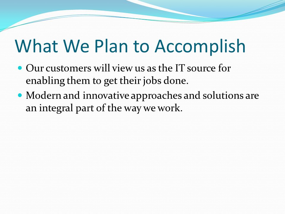 What We Plan to Accomplish Our customers will view us as the IT source for enabling them to get their jobs done.