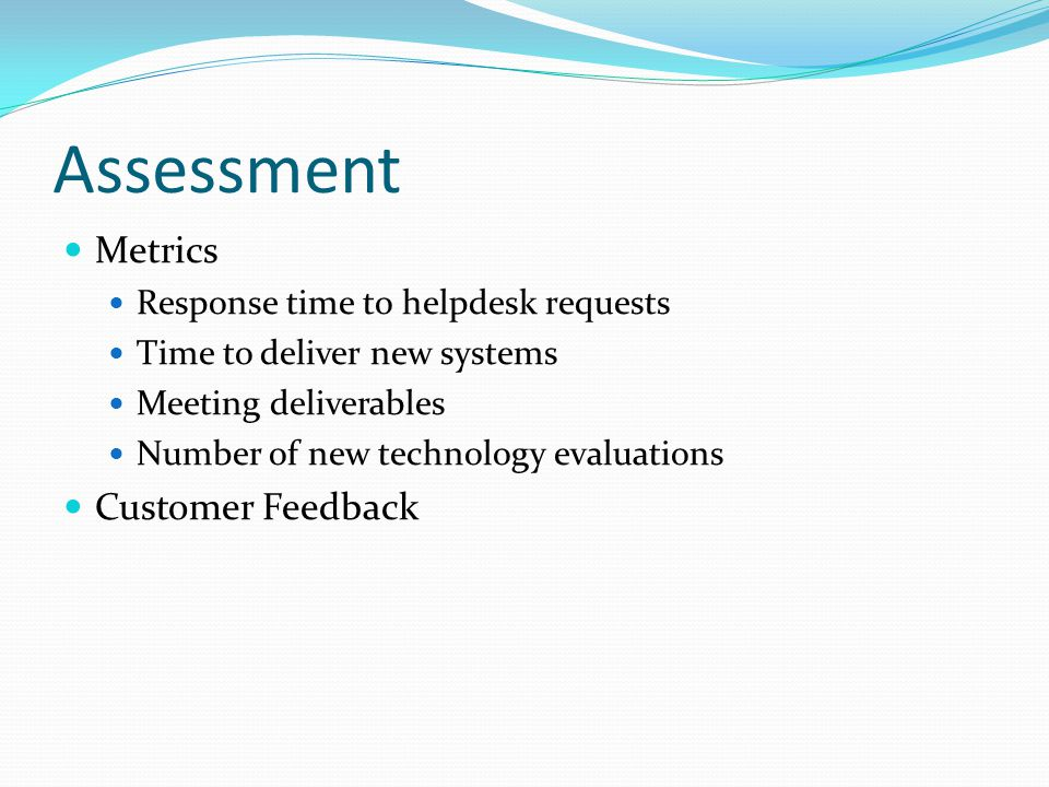 Assessment Metrics Response time to helpdesk requests Time to deliver new systems Meeting deliverables Number of new technology evaluations Customer Feedback