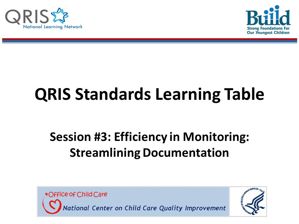 National Center on Child Care Quality Improvement QRIS Standards Learning Table Session #3: Efficiency in Monitoring: Streamlining Documentation