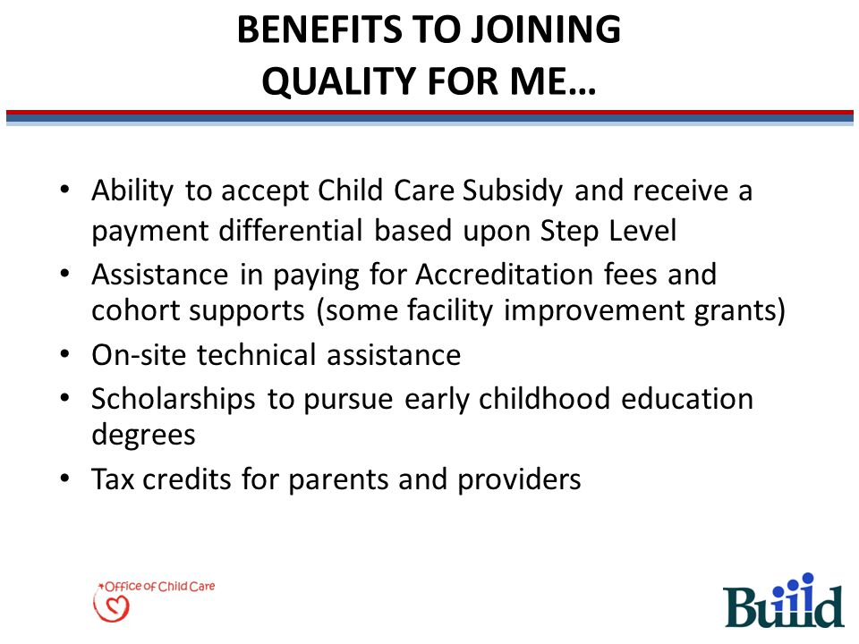 BENEFITS TO JOINING QUALITY FOR ME… Ability to accept Child Care Subsidy and receive a payment differential based upon Step Level Assistance in paying for Accreditation fees and cohort supports (some facility improvement grants) On-site technical assistance Scholarships to pursue early childhood education degrees Tax credits for parents and providers