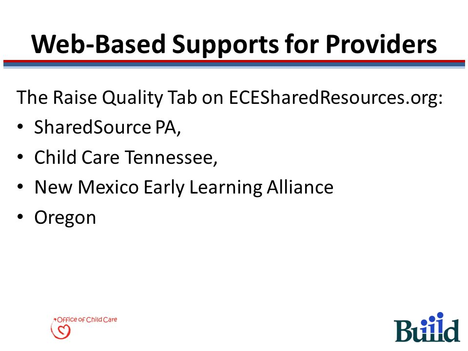 Web-Based Supports for Providers The Raise Quality Tab on ECESharedResources.org: SharedSource PA, Child Care Tennessee, New Mexico Early Learning All