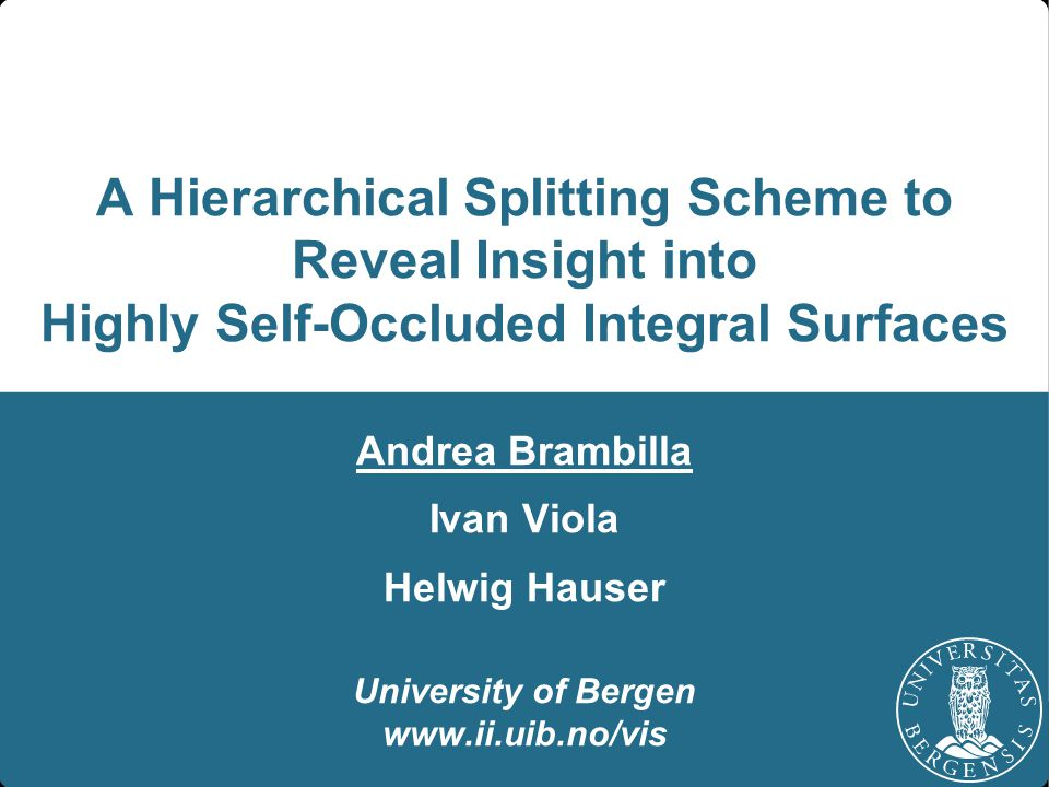 A Hierarchical Splitting Scheme to Reveal Insight into Highly Self-Occluded Integral Surfaces Andrea Brambilla Ivan Viola Helwig Hauser University of Bergen www.ii.uib.no/vis