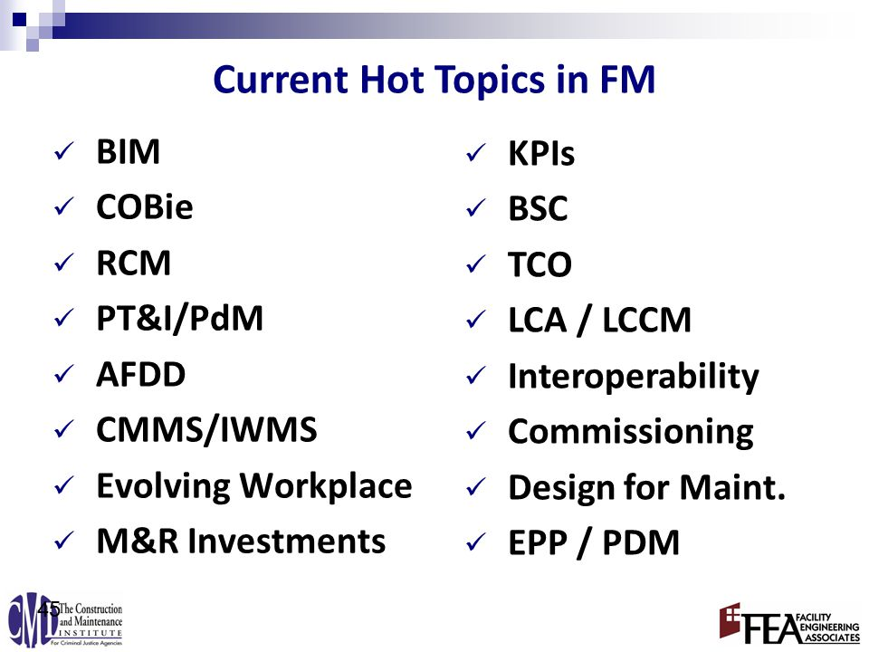 BIM COBie RCM PT&I/PdM AFDD CMMS/IWMS Evolving Workplace M&R Investments 45 Current Hot Topics in FM KPIs BSC TCO LCA / LCCM Interoperability Commissioning Design for Maint.