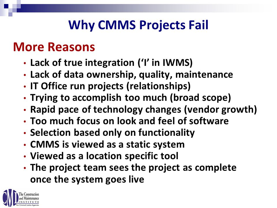 More Reasons Lack of true integration ('I' in IWMS) Lack of data ownership, quality, maintenance IT Office run projects (relationships) Trying to accomplish too much (broad scope) Rapid pace of technology changes (vendor growth) Too much focus on look and feel of software Selection based only on functionality CMMS is viewed as a static system Viewed as a location specific tool The project team sees the project as complete once the system goes live Why CMMS Projects Fail
