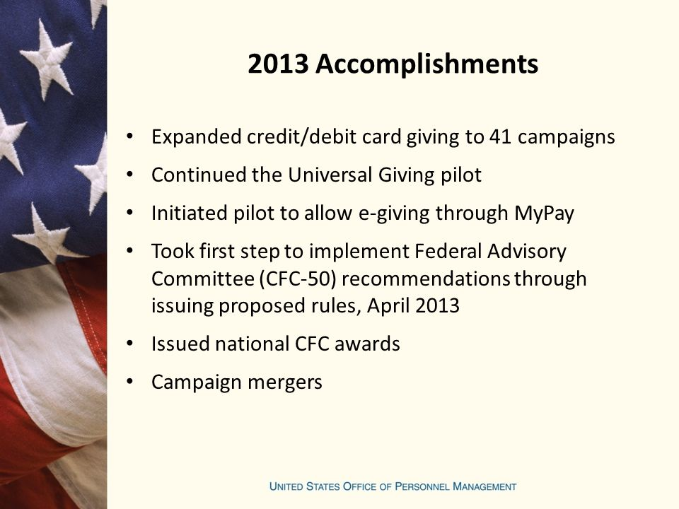 2013 Accomplishments Expanded credit/debit card giving to 41 campaigns Continued the Universal Giving pilot Initiated pilot to allow e-giving through MyPay Took first step to implement Federal Advisory Committee (CFC-50) recommendations through issuing proposed rules, April 2013 Issued national CFC awards Campaign mergers