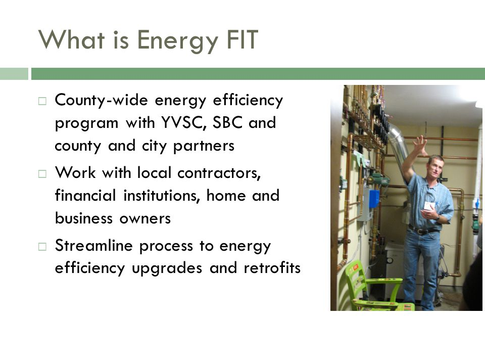 What is Energy FIT  County-wide energy efficiency program with YVSC, SBC and county and city partners  Work with local contractors, financial institutions, home and business owners  Streamline process to energy efficiency upgrades and retrofits