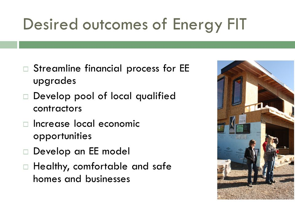 Desired outcomes of Energy FIT  Streamline financial process for EE upgrades  Develop pool of local qualified contractors  Increase local economic opportunities  Develop an EE model  Healthy, comfortable and safe homes and businesses