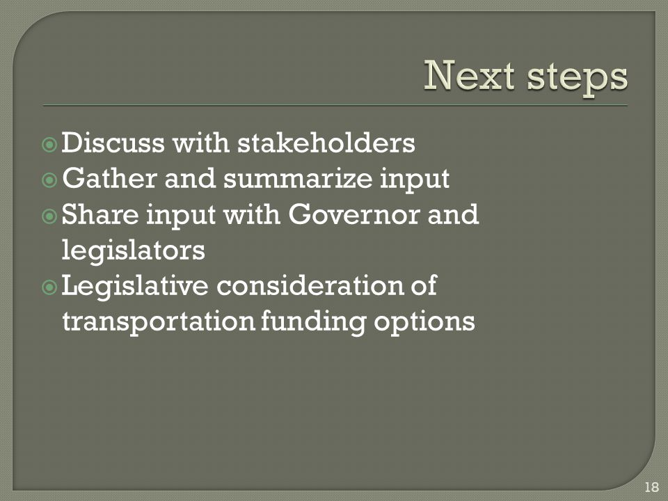  Discuss with stakeholders  Gather and summarize input  Share input with Governor and legislators  Legislative consideration of transportation funding options 18