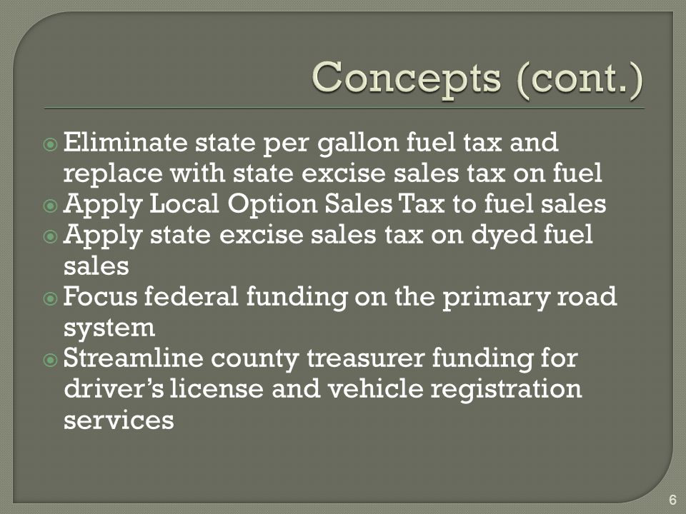  Eliminate state per gallon fuel tax and replace with state excise sales tax on fuel  Apply Local Option Sales Tax to fuel sales  Apply state excise sales tax on dyed fuel sales  Focus federal funding on the primary road system  Streamline county treasurer funding for driver's license and vehicle registration services 6