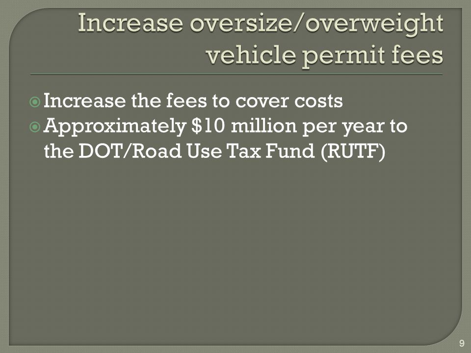  Increase the fees to cover costs  Approximately $10 million per year to the DOT/Road Use Tax Fund (RUTF) 9