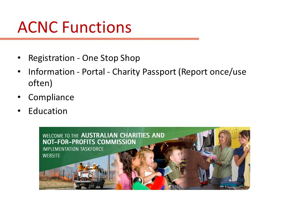 ACNC – Regulatory approach Regulatory approach: Light-touch, risk-based, evidence-based approach Provide information, guidance and education Use graduated powers, provide opportunity for self- correction Regulatory Principles: proportionality, transparency, fairness, timeliness, and consistency.