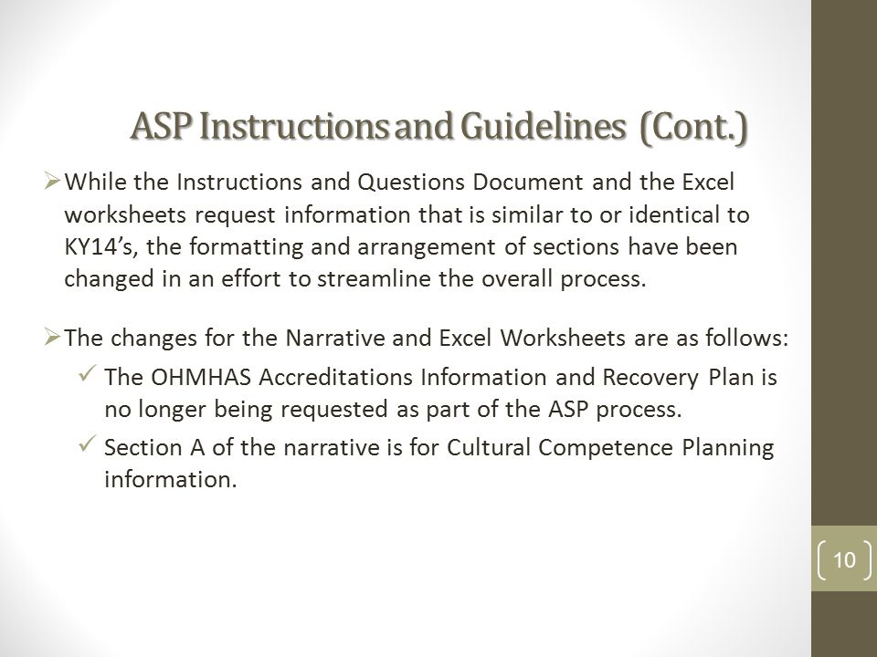 ASP Instructions and Guidelines (Cont.)  While the Instructions and Questions Document and the Excel worksheets request information that is similar to or identical to KY14's, the formatting and arrangement of sections have been changed in an effort to streamline the overall process.