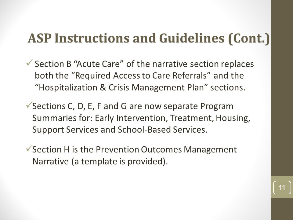 11 ASP Instructions and Guidelines (Cont.) Section B Acute Care of the narrative section replaces both the Required Access to Care Referrals and the Hospitalization & Crisis Management Plan sections.