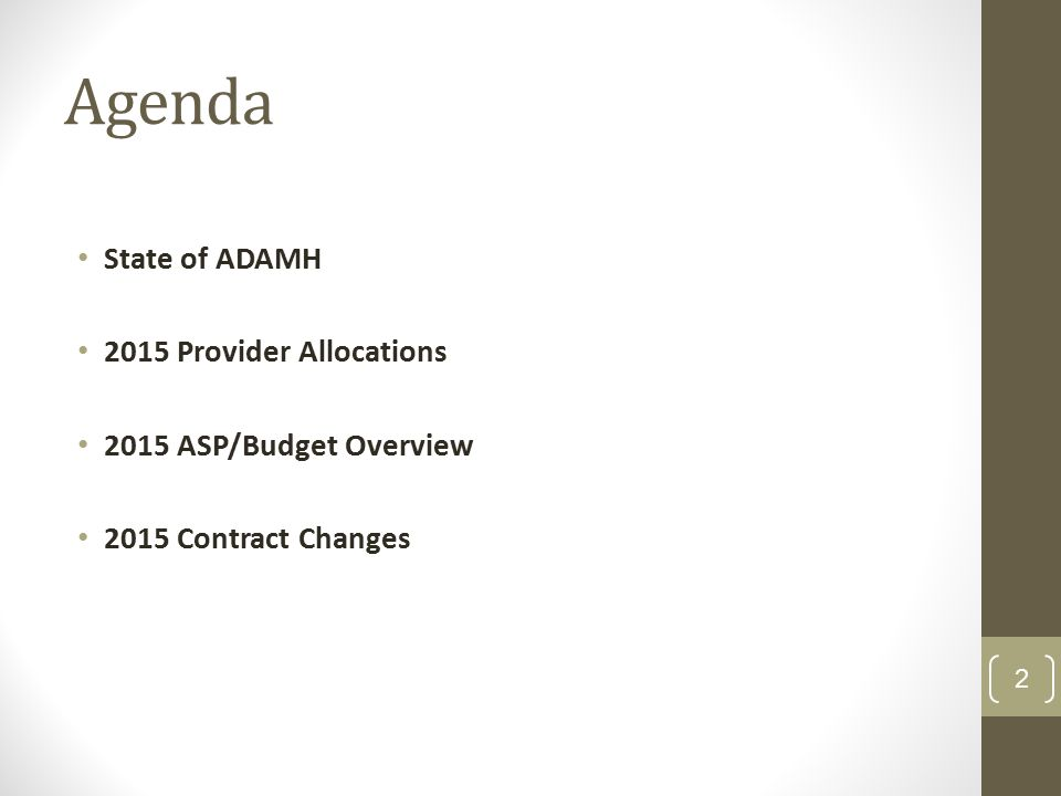 Contract Year 2015 Provider Allocations Providers KY 2014 discretionary ADAMH allocations will be increased by 3% ADAMH will utilize Levy reserves to offset SFY15 OHMHAS funding cuts GRF 507 funding was eliminated in SFY15 ($7.1 million) Hospital Incentive funding was eliminated in SFY15 ($218,000) ADAMH will backfill State SAPT cuts for SFY15-16 Approximately $300,000 in pass-thru reductions Approximately $1.7 million in discretionary fund reductions 3