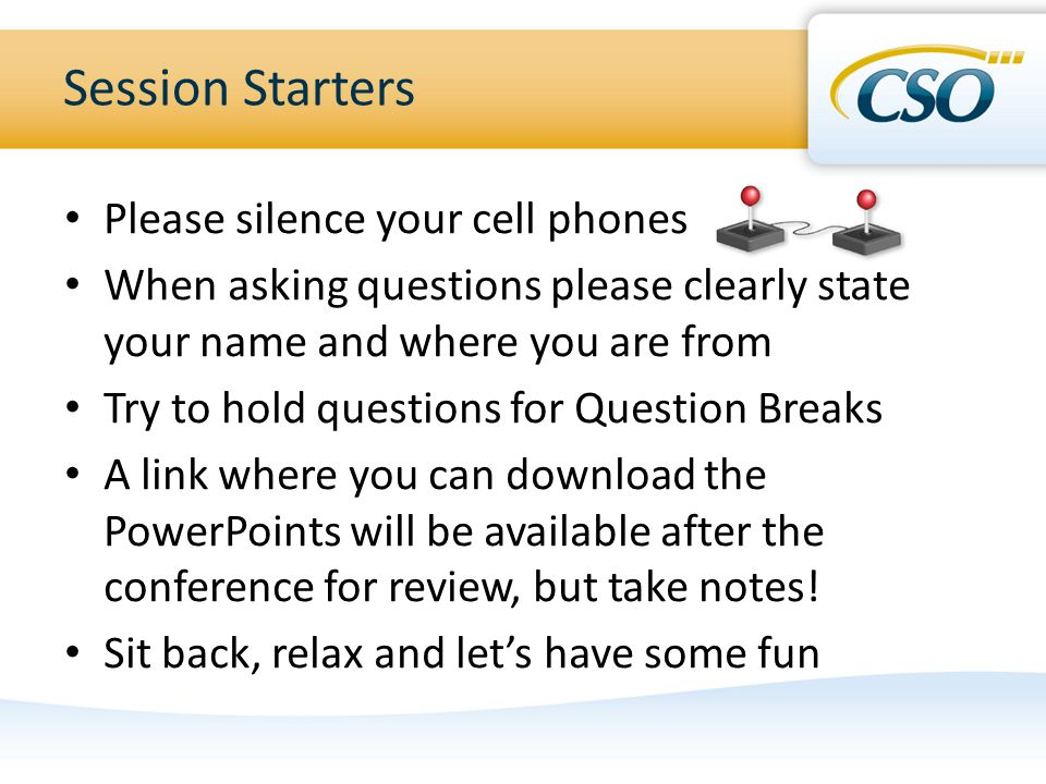 Session Starters Please silence your cell phones When asking questions please clearly state your name and where you are from Try to hold questions for