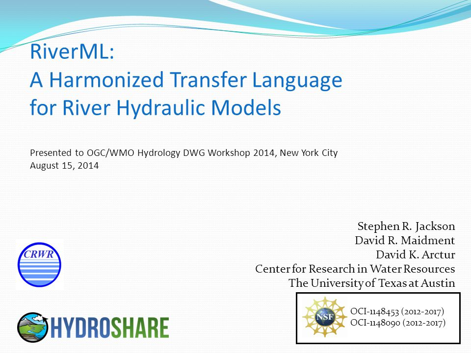 RiverML is a collaborative effort that has already benefited greatly from the input of many people, including: David Maidment (UT Austin, USA) David Arctur (UT Austin, USA) David Tarboton (Utah State University, USA) Ulrich Looser (Federal Institute of Hydrology, Germany) Irina Dornblut (Federal Institute of Hydrology, Germany) David Valentine (UC San Diego, USA) Alva Couch (Tufts University, USA) Peter Taylor (CSIRO, Australia) Rob Atkinson (CSIRO, Australia) Simon Cox (CSIRO, Australia) Dean Djokic (ESRI, USA) Venkatesh Merwade (Purdue University, USA) OGC Hydro DWG Working Group HydroShare Development Team  Funding for this research has been provided by the National Science Foundation [OCI-1148453 (2012-2017) OCI-1148090 (2012-2017)] Acknowledgements